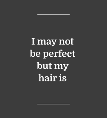 I may not be perfect but my hair is
